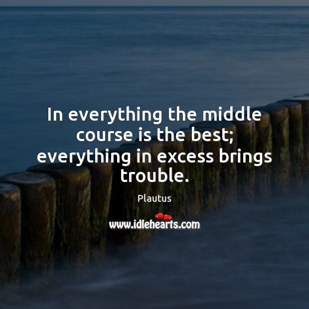 In everything the middle course is the best; everything in excess brings trouble. Image