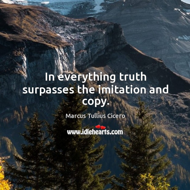 Image, In everything truth surpasses the imitation and copy.