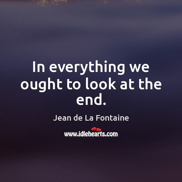 In everything we ought to look at the end. Jean de La Fontaine Picture Quote