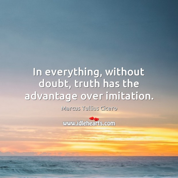 In everything, without doubt, truth has the advantage over imitation. Image