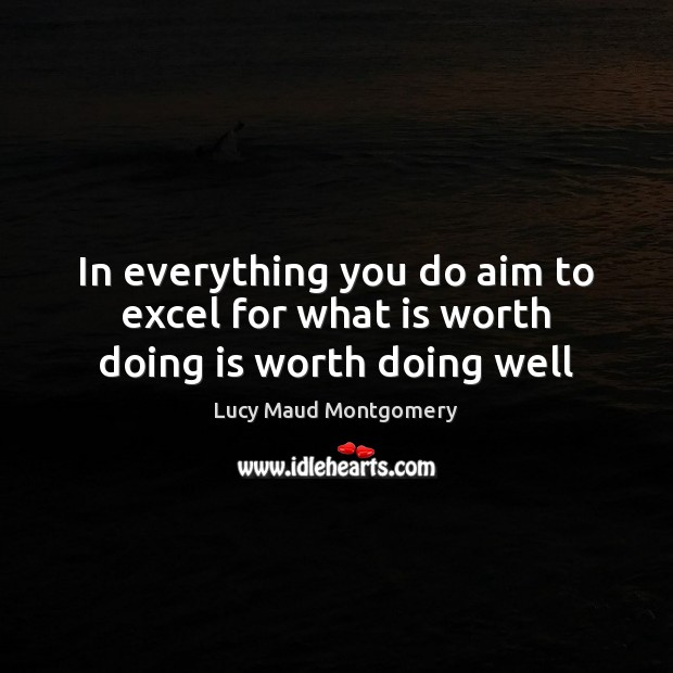 In everything you do aim to excel for what is worth doing is worth doing well Image