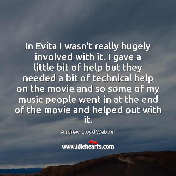 In Evita I wasn't really hugely involved with it. I gave a Andrew Lloyd Webber Picture Quote