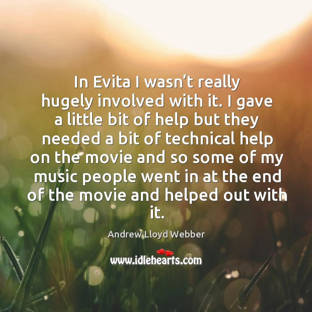 In evita I wasn't really hugely involved with it. I gave a little bit of help but they needed Andrew Lloyd Webber Picture Quote