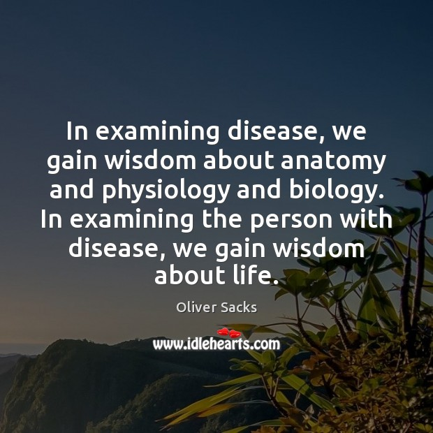 In examining disease, we gain wisdom about anatomy and physiology and biology. Oliver Sacks Picture Quote