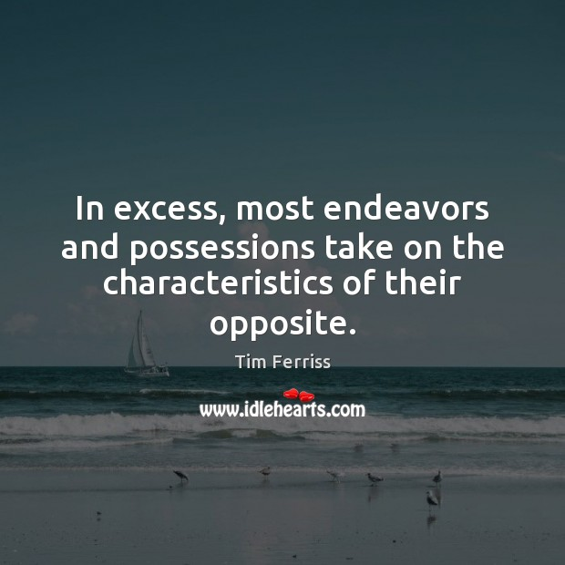 In excess, most endeavors and possessions take on the characteristics of their opposite. Tim Ferriss Picture Quote