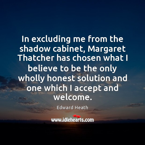 In excluding me from the shadow cabinet, Margaret Thatcher has chosen what Edward Heath Picture Quote