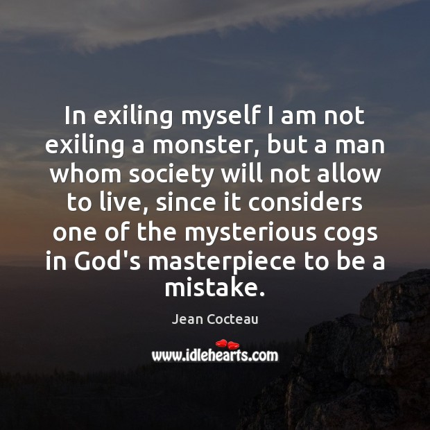 In exiling myself I am not exiling a monster, but a man Jean Cocteau Picture Quote