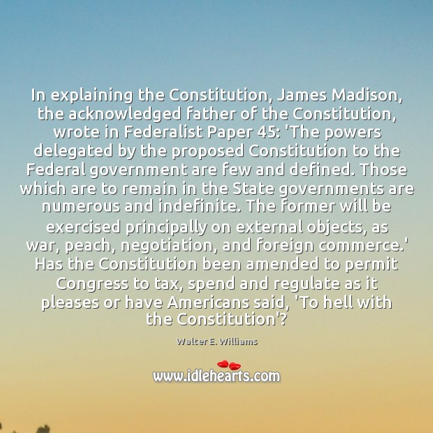 In explaining the Constitution, James Madison, the acknowledged father of the Constitution, Walter E. Williams Picture Quote