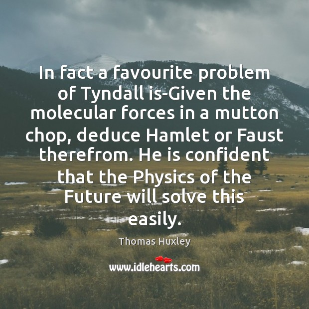 In fact a favourite problem of Tyndall is-Given the molecular forces in Thomas Huxley Picture Quote