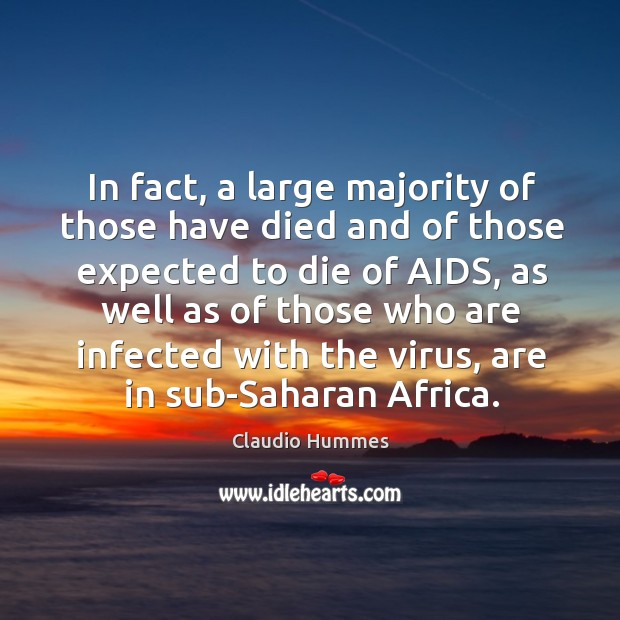 In fact, a large majority of those have died and of those expected to die of aids. Claudio Hummes Picture Quote