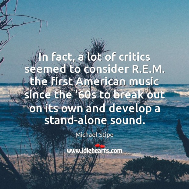 In fact, a lot of critics seemed to consider R.E.M. Michael Stipe Picture Quote