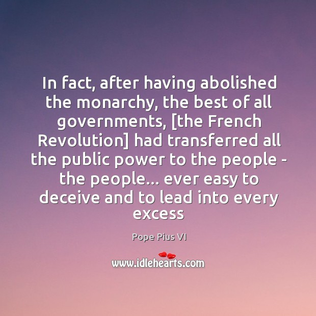In fact, after having abolished the monarchy, the best of all governments, [ Image
