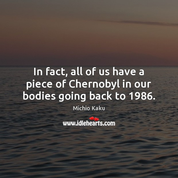 In fact, all of us have a piece of Chernobyl in our bodies going back to 1986. Image