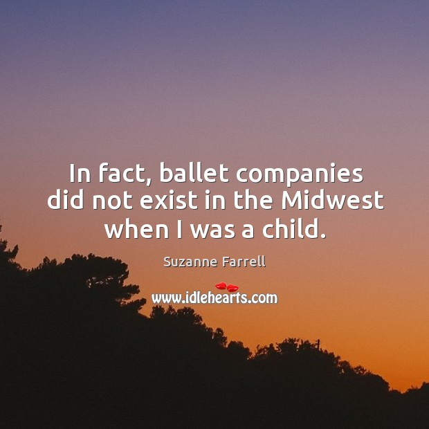 In fact, ballet companies did not exist in the midwest when I was a child. Suzanne Farrell Picture Quote