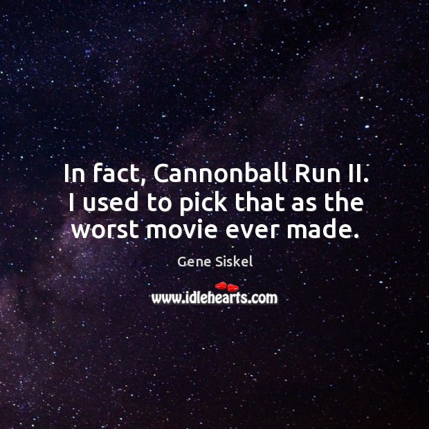 Image, In fact, cannonball run ii. I used to pick that as the worst movie ever made.