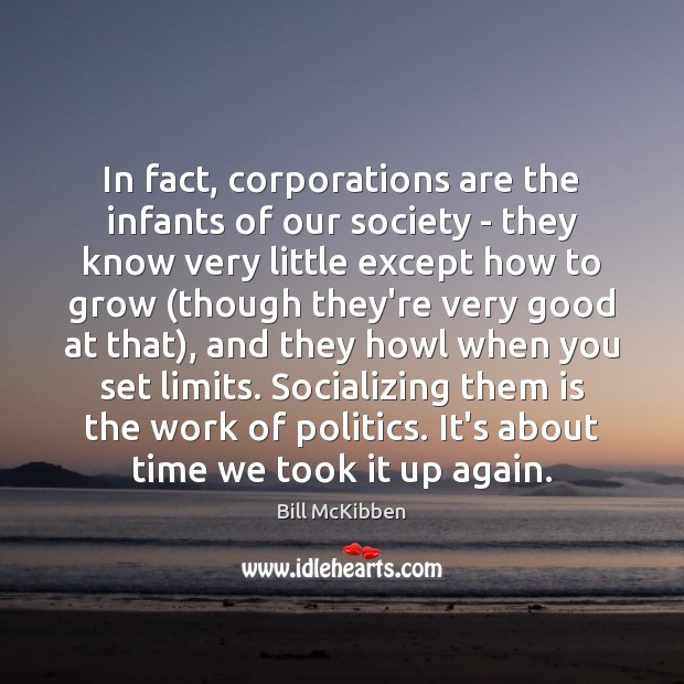 In fact, corporations are the infants of our society – they know Bill McKibben Picture Quote