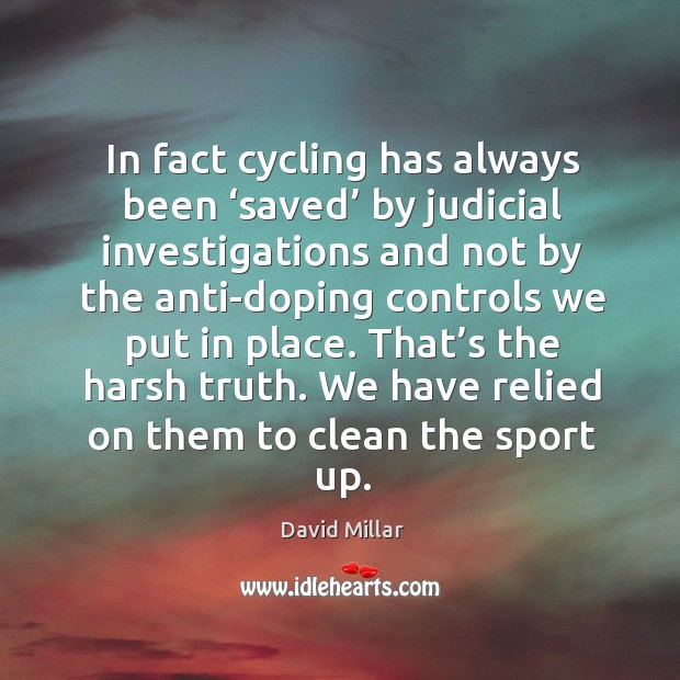 In fact cycling has always been 'saved' by judicial investigations and not by the David Millar Picture Quote