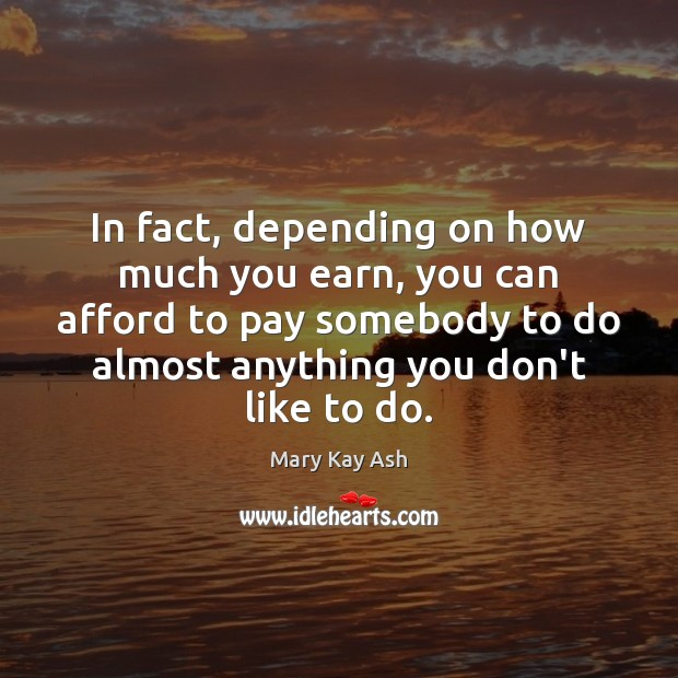 In fact, depending on how much you earn, you can afford to Mary Kay Ash Picture Quote
