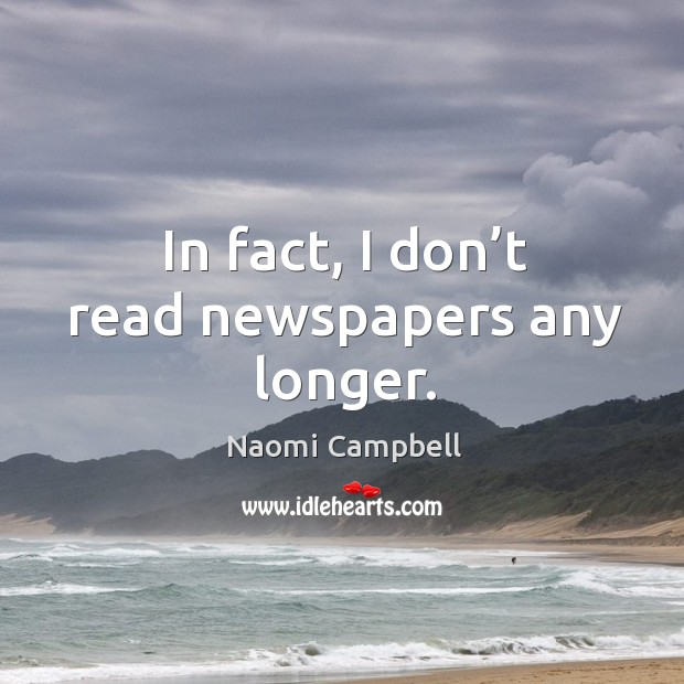 In fact, I don't read newspapers any longer. Image