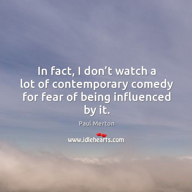 In fact, I don't watch a lot of contemporary comedy for fear of being influenced by it. Paul Merton Picture Quote