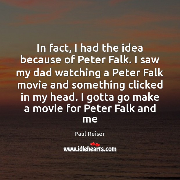 In fact, I had the idea because of Peter Falk. I saw Paul Reiser Picture Quote