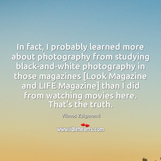 In fact, I probably learned more about photography from studying black-and-white photography Vilmos Zsigmond Picture Quote