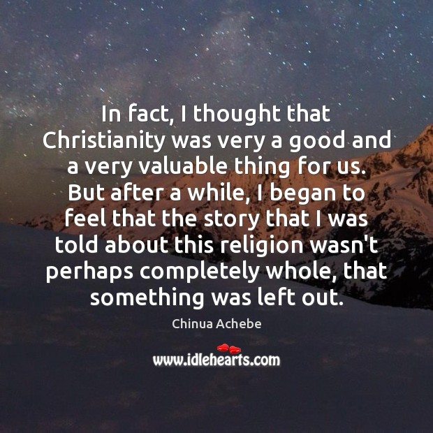 In fact, I thought that Christianity was very a good and a Chinua Achebe Picture Quote