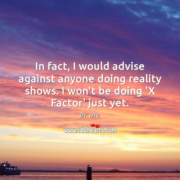 In fact, I would advise against anyone doing reality shows. I won't Image