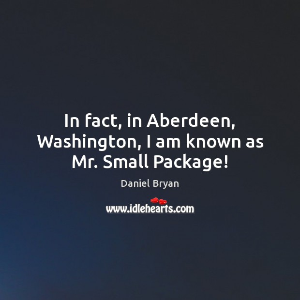 Image, In fact, in Aberdeen, Washington, I am known as Mr. Small Package!