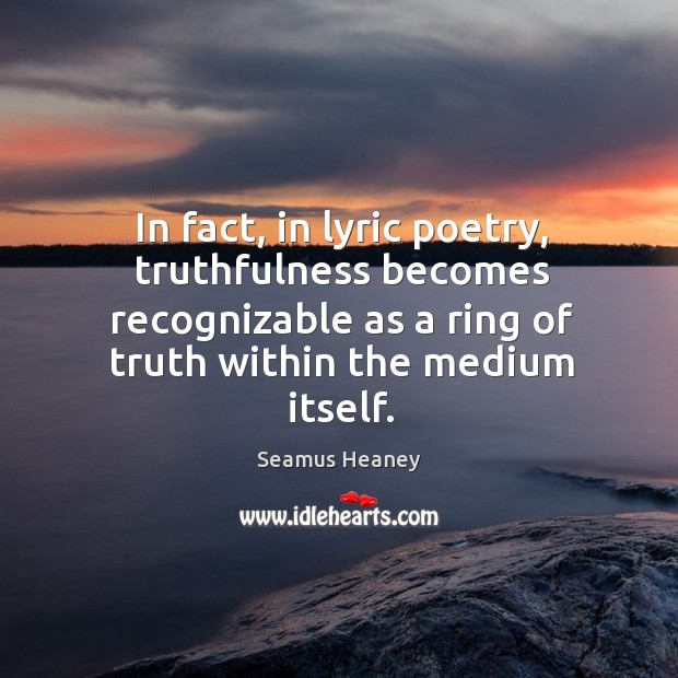 In fact, in lyric poetry, truthfulness becomes recognizable as a ring of truth within the medium itself. Image