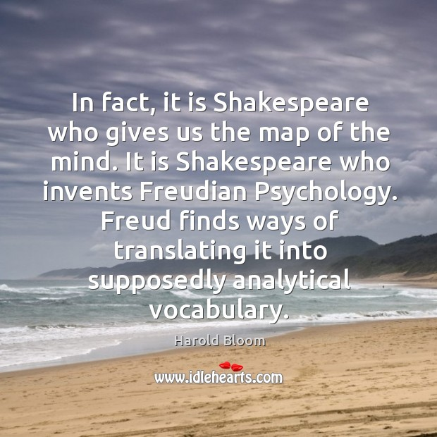 In fact, it is shakespeare who gives us the map of the mind. Harold Bloom Picture Quote