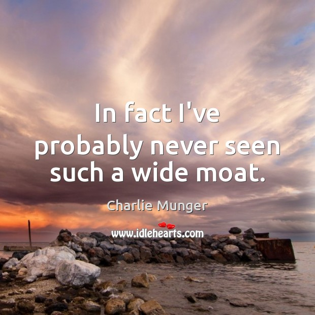 In fact I've probably never seen such a wide moat. Charlie Munger Picture Quote
