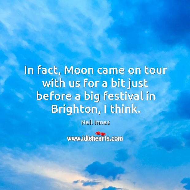 In fact, moon came on tour with us for a bit just before a big festival in brighton, I think. Image