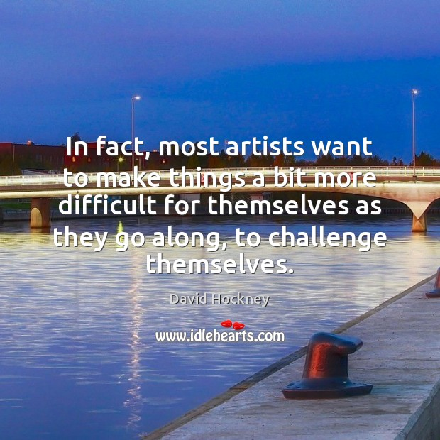 In fact, most artists want to make things a bit more difficult David Hockney Picture Quote