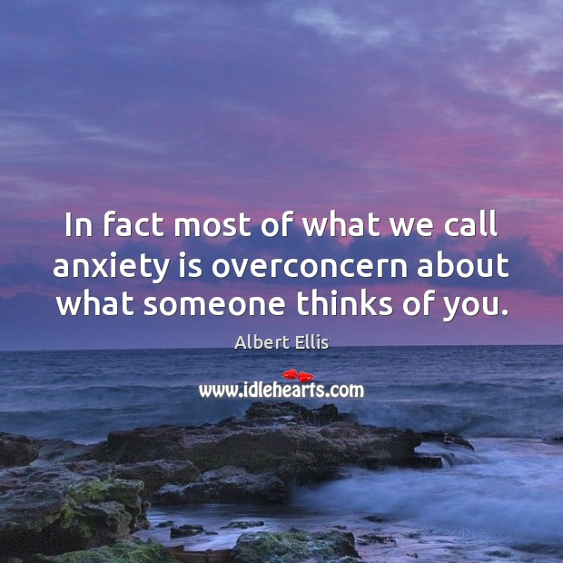 In fact most of what we call anxiety is overconcern about what someone thinks of you. Image