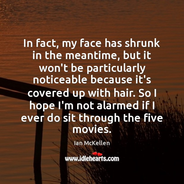 In fact, my face has shrunk in the meantime, but it won't Ian McKellen Picture Quote