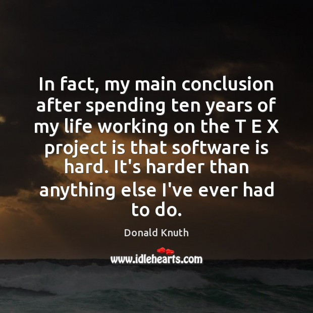 In fact, my main conclusion after spending ten years of my life Donald Knuth Picture Quote