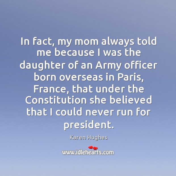 In fact, my mom always told me because I was the daughter of an army officer born Image