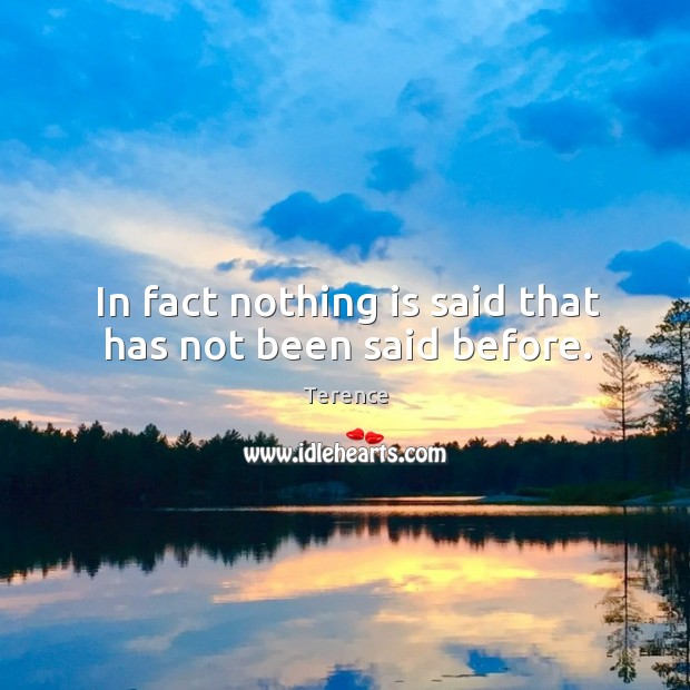 In fact nothing is said that has not been said before. Terence Picture Quote