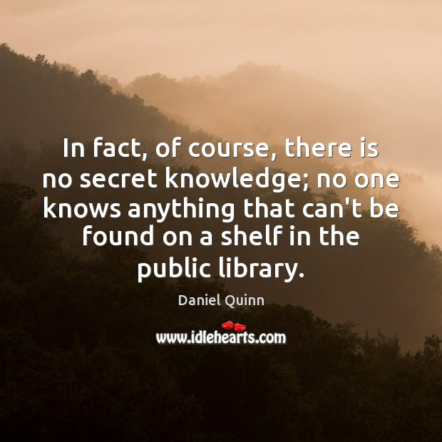 In fact, of course, there is no secret knowledge; no one knows Daniel Quinn Picture Quote