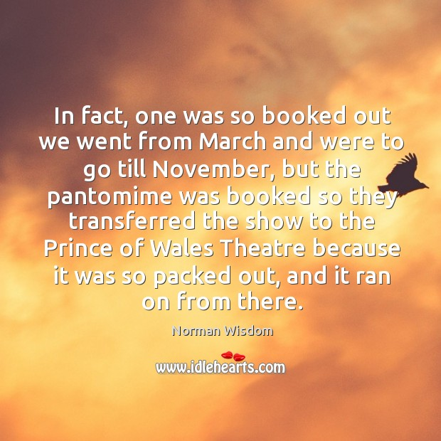 In fact, one was so booked out we went from march and were to go till november Norman Wisdom Picture Quote