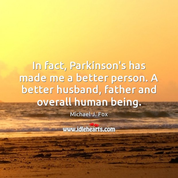In fact, Parkinson's has made me a better person. A better husband, Michael J. Fox Picture Quote