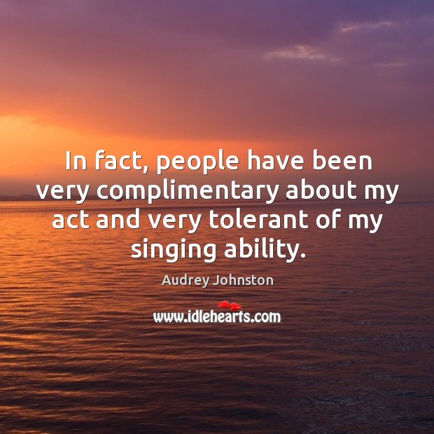 In fact, people have been very complimentary about my act and very tolerant of my singing ability. Image