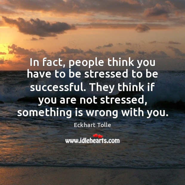 In fact, people think you have to be stressed to be successful. Image