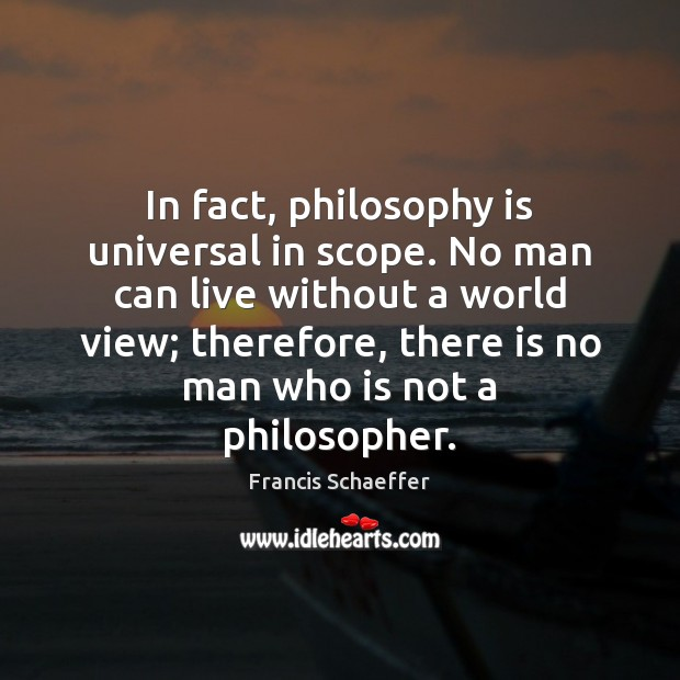 In fact, philosophy is universal in scope. No man can live without Image
