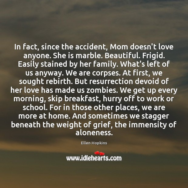 In fact, since the accident, Mom doesn't love anyone. She is marble. Image