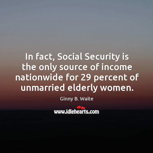 Image, In fact, social security is the only source of income nationwide for 29 percent of unmarried elderly women.