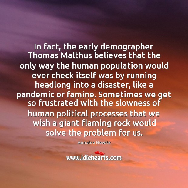 In fact, the early demographer Thomas Malthus believes that the only way Image