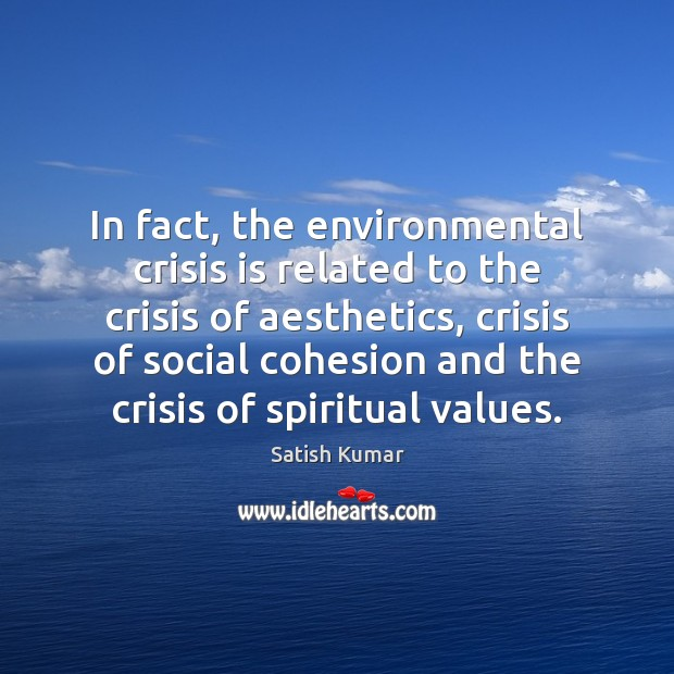 In fact, the environmental crisis is related to the crisis of aesthetics, Satish Kumar Picture Quote