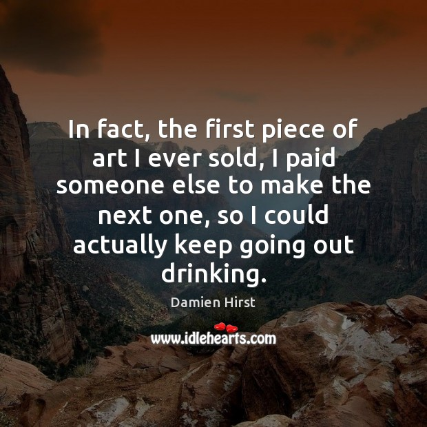 In fact, the first piece of art I ever sold, I paid Damien Hirst Picture Quote